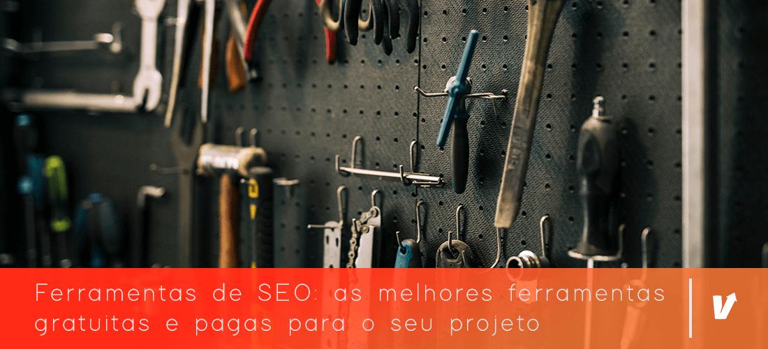 Ferramentas de SEO: as melhores ferramentas gratuitas e pagas para o seu projeto