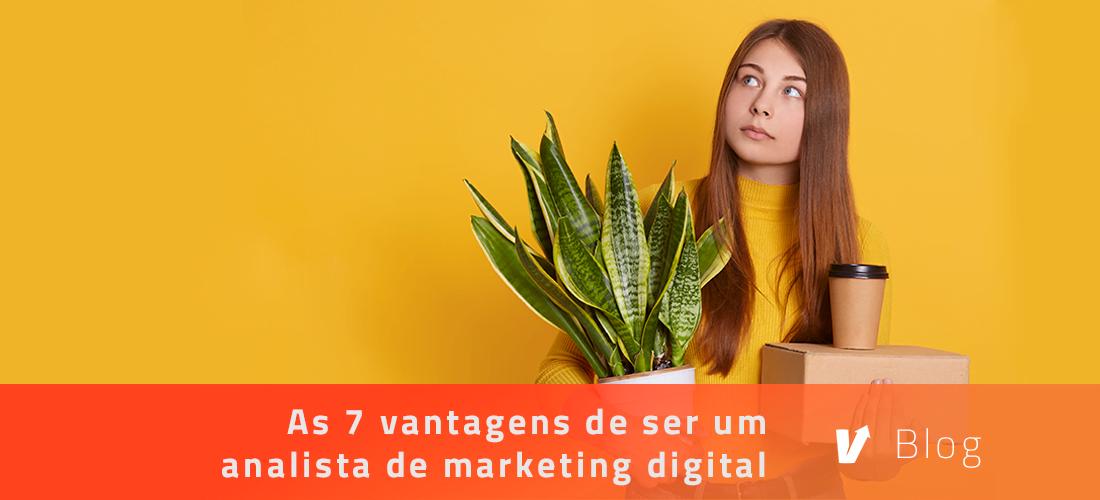 As 7 vantagens de ser um analista de marketing digital | Blog | Harve